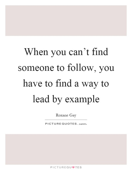 when-you-cant-find-someone-to-follow-you-have-to-find-a-way-to-lead-by-example-quote-1